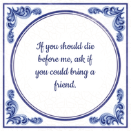 If you should die before me, ask if you could bring a friend. (7.95 EUR)