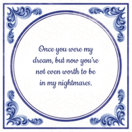 Once you were my dream, but now you're not even worth to be in my nightmares. (7.95 EUR)