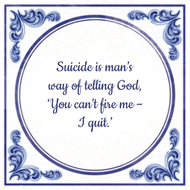 Suicide is man's way of telling God, 'You can't fire me – I quit.' (7.95 EUR)